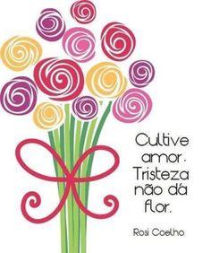 <p></p><p>Cultive amor. Tristeza não dá flor. (Rosi Coelho)</p>