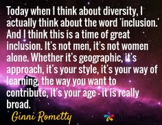 Today when I think about diversity, I actually think about the word 'inclusion.' And I think this is a time of great inclusion. It's not men, it's not women alone. Whether it's geographic, it's approach, it's your style, it's your way of learning, the way you want to contribute, it's your age - it is really broad. / Ginni Rometty