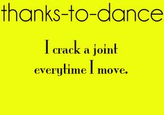 Dance first. Think later. It's the natural order. I  pay for it now but dance was and is still worth it