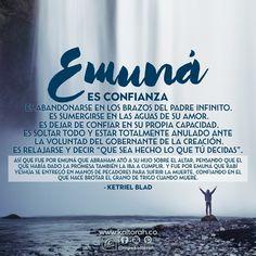 """Emuná es confianza.  Emuná es abandonarse en los brazos del Padre Infinito. Emuná es sumergirse en las aguas de Su amor. Emuná es dejar de confiar en su propia capacidad.  Emuná es soltar todo y estar totalmente anulado ante la voluntad del Gobernante de la creación.  Emuná es relajarse y decir """"que sea hecho lo que Tú decidas"""".   Así que fue por emuná que Abraham ató a su hijo sobre el altar, pensando que el que había dado la promesa también la iba a cumplir. - Ketriel Blad"""