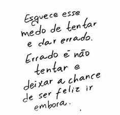 Esquece esse medo de tentar e dar errado. Errado é não tentar e deixar a chance de ser feliz ir embora.