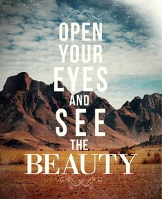 """""""Open your eyes and see the beauty."""" 