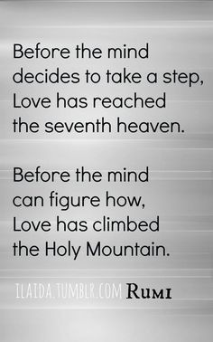 Before the mind decides to take a step, Love has reached the seventh heaven.  Before the mind can figure how, Love has climbed the Holy Mountain.  Rumi
