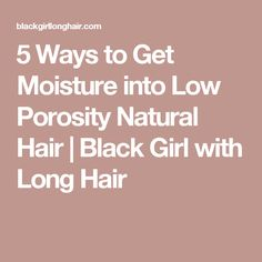 5 Ways to Get Moisture into Low Porosity Natural Hair | Black Girl with Long Hair
