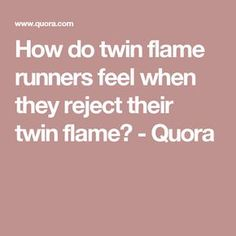 How do twin flame runners feel when they reject their twin flame? - Quora