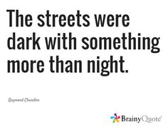 The streets were dark with something more than night. / Raymond Chandler