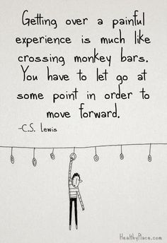 Positive quote: Getting over a painful experience is much like crossing monkey bars. You have to let go at some point in order to move forward.   www.HealthyPlace.com