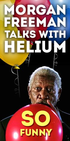 Morgan Freeman Talks With Helium – Morgan is not amused, but he plays along anyway. This is awesome!