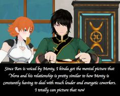 """RWBY Confessions """"Since Ren is voiced by Monty, I kinda got the mental picture that Nora and his relationship is pretty similar to how Monty is constantly having to deal with much louder and energetic coworkers. I totally can picture that now."""""""