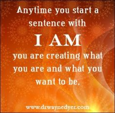 I AM -- two of the most important words you'll ever speak.  As you speak you are creating your life.