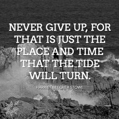 """Never give up, for that is just the place and time that the tide will turn."" - Harriet Beecher Stowe"