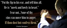 """""""Put thy lip to his ear, and tell him all. He is """"meek and lowly in heart.""""  Fear not...None of thy  sins can move him to anger.  If thou dost but confess them.""""  ... Charles Spurgeon"""