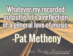 Whatever my recorded output is, it's a reflection of a general love of music. / -Pat Metheny