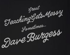 """""""Great teaching gets messy sometimes..."""" by Dave Burgess, Teach Like a Pirate"""