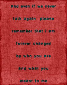 and even if we never talk again please remember that I am forever changed by who you are and what you meant to me