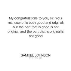 "Samuel Johnson - ""My congratulations to you, sir. Your manuscript is both good and original; but the..."". funny, humour, cynical, review"