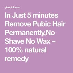 In Just 5 minutes Remove Pubic Hair Permanently,No Shave No Wax – 100% natural remedy