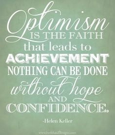 """""""Optimism is the faith that leads to achievement. Nothing can be done without hope and confidence."""" - Helen Keller"""