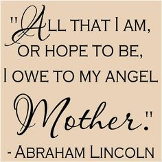 'All that I am, or hope to be, I owe to my angel Mother' May she be resting in peace x