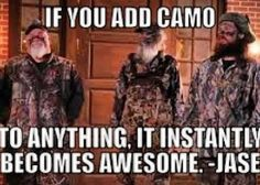 Truer words have never been spoken <3 thank you jase for making this world a better place for the camo lovers,you just gotta love camo!! And I'm a COUNTRY CAMO LOVER!!!!