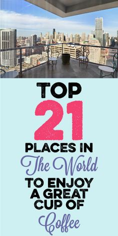 Top 21 Places In The World To Enjoy A Great Cup Of Coffee!