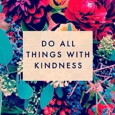 Whatever it may be, do it with kindness.