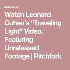 "Watch Leonard Cohen's ""Traveling Light"" Video. A very fine video worth looking for. Go with the link tags in this story and on the next page pres on the first photo, then you will have it, if you, as me cant se it directly."