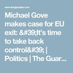 Michael Gove makes case for EU exit: & time to take back control& Bbc S, Take Back, The Guardian, Politics, How To Make