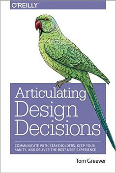 Articulating Design Decisions: Communicate with Stakeholders, Keep Your Sanity, and Deliver the Best User Experience: Tom Greever: 9781491921562: AmazonSmile: Books