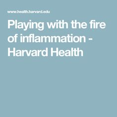 Playing with the fire of inflammation - Harvard Health