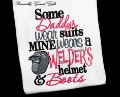 Some Daddys Wear Suits Mine Wears a Welder's Helmet and Boots Embroidered Shirt or Bodysuit-You Pick the Colors Weld-Welder Daughter or Son by PersonallyGraced on Etsy https://www.etsy.com/listing/181108372/some-daddys-wear-suits-mine-wears-a