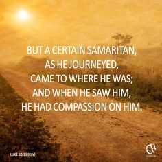 But a certain Samaritan, as he journeyed, came where he was: and when he saw him, he had compassion on him. - Luke 10:33 #KJV #Bible