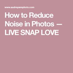 How to Reduce Noise in Photos — LIVE SNAP LOVE