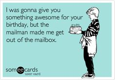 I was gonna give you something awesome for your birthday, but the mailman made me get out of the mailbox.