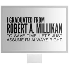 I Graduated From Robert A Millikan To Save Time Lets Just Assume Im Always Right Curved Glass