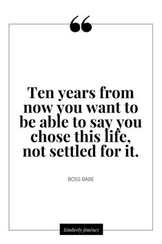 Ten years from now you want to be able to say you chose this life not settled for it.