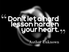 """""""DON'T LET A HARD LESSON HARDEN YOUR HEART."""" ~ AUTHOR UNKNOWN  Quotesville.Net 