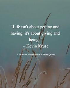 Life isn't about getting and having. It's about giving and being.