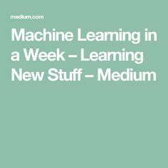 Machine Learning in a Week – Learning New Stuff – Medium