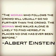 "*""The Woman who follows the crowd will usually go no further than the crowd. The Woman who walks alone is likely to find herself in places no one has ever been before."" ~Albert Einstein"