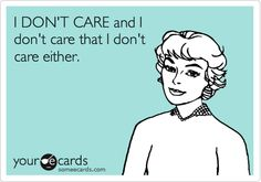 I DON'T CARE and I don't care that I don't care either. The older I get the more I feel this way....about stupid stuff that is.