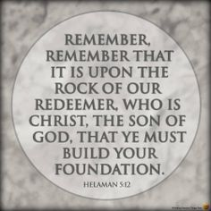 Remember, remember that it is upon the rock of our Redeemer, who is Christ, the Son of God, that ye must build your foundation. - Helaman 5:12