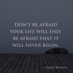 Don't be afraid your life will end; be afraid that it will never begin. –Grace Hansen