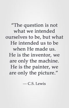 """""""The question is not what we intended ourselves to be, but what He intended us to be when He made us. He is the inventor, we are only the machine. He is the painter, we are only the picture. Quotable Quotes, Faith Quotes, Bible Quotes, Bible Verses, Me Quotes, People Quotes, Lyric Quotes, Great Quotes, Quotes To Live By"""