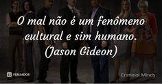 O mal não é um fenômeno cultural e sim humano. (Jason Gideon) — Criminal Minds