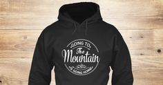 Going To The Mountain Is Going Home Sweatshirt from Love The Mountains &lts  , a custom product made just for you by Teespring. With world-class production and customer support, your satisfaction is guaranteed. - Going To The Mountain Is Going Home