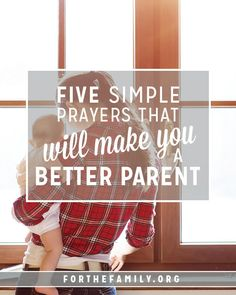 5 Simple Prayers That Will Make You a Better Parent - for the family