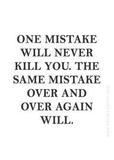 One mistake is growth, a learning experience, a sign to reroute your path. The same mistakes over and over again are a clear way to solitude and derailment.