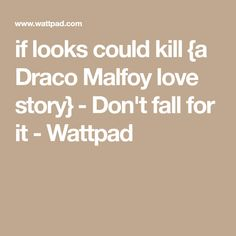 if looks could kill {a Draco Malfoy love story} - Don't fall for it - Wattpad