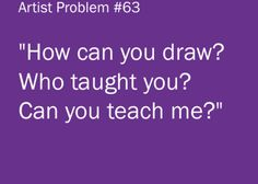 """Artist Problems : """"How can you draw? Who taught you? Can you teach me?"""" I taught myself with a little help from my cousin"""
